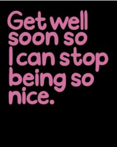 Get Well Soon So I Can Stop Being Nice